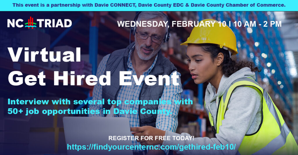 Looking for a job? Look no further than Davie County. The NC Triad: Virtual Get Hired Event is for anyone looking for a new job or who would like to upgrade their life with a new, meaningful career. Davie CONNECT, the Davie County Chamber of Commerce, and Davie County Economic Development Commission have partnered with the Piedmont Trial Workforce Development Board/PTRC to host this FREE virtual hiring event on February 10th from 10 a.m. to 2 p.m.
